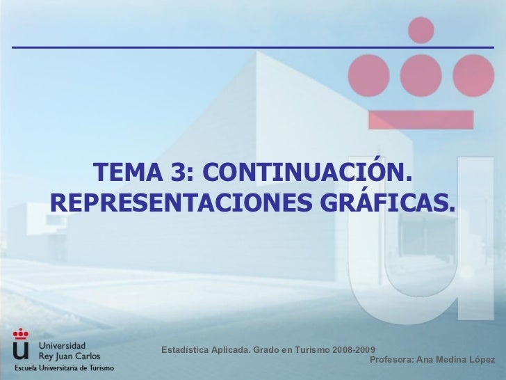 TEMA 3: CONTINUACIÓN. REPRESENTACIONES GRÁFICAS. Estadística Aplicada. Grado en Turismo 2008-2009  Profesora: Ana Medina L...