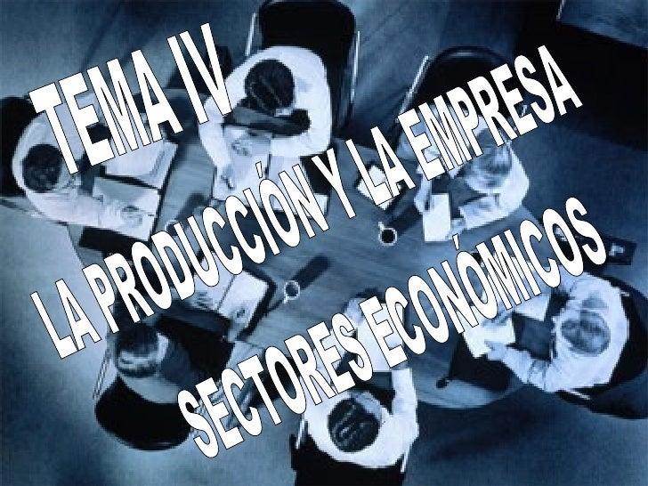TEMA IV LA PRODUCCIÓN Y LA EMPRESA SECTORES ECONÓMICOS