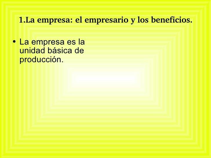 1.La empresa: el empresario y los beneficios. <ul><li>La empresa es la unidad básica de producción. </li></ul>