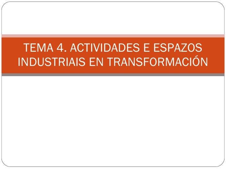 TEMA 4. ACTIVIDADES E ESPAZOS INDUSTRIAIS EN TRANSFORMACIÓN