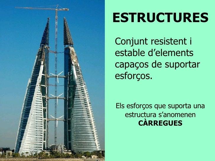 ESTRUCTURES Conjunt resistent i estable d'elements capaços de suportar esforços. Els esforços que suporta una estructura s...
