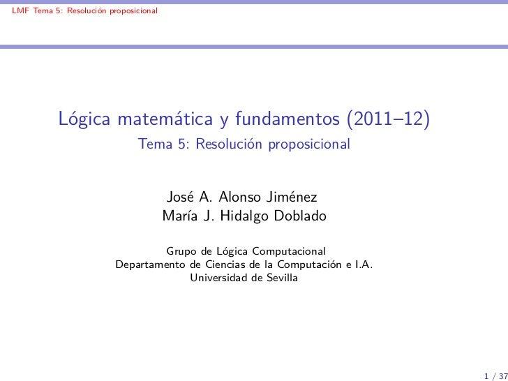 LMF Tema 5: Resolución proposicional           Lógica matemática y fundamentos (2011–12)                               Tem...