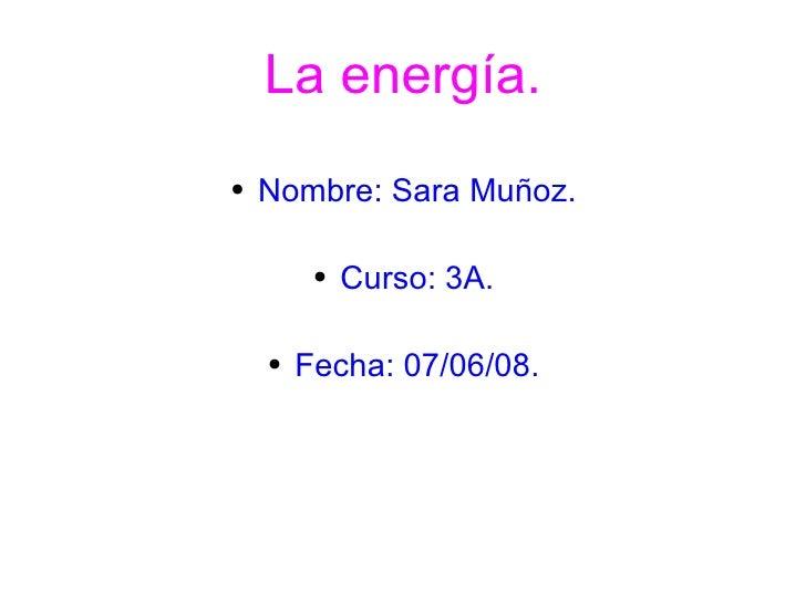 La energía. <ul><li>Nombre: Sara Muñoz. </li></ul><ul><li>Curso: 3A. </li></ul><ul><li>Fecha: 07/06/08. </li></ul>