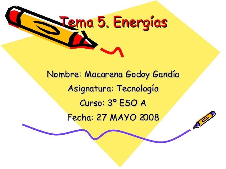Tema 5. Energías Nombre: Macarena Godoy Gandía Asignatura: Tecnología Curso: 3º ESO A Fecha: 27 MAYO 2008