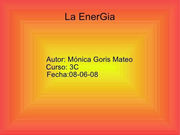 La EnerGia Autor: Mónica Goris Mateo  Curso: 3C  Fecha:08-06-08