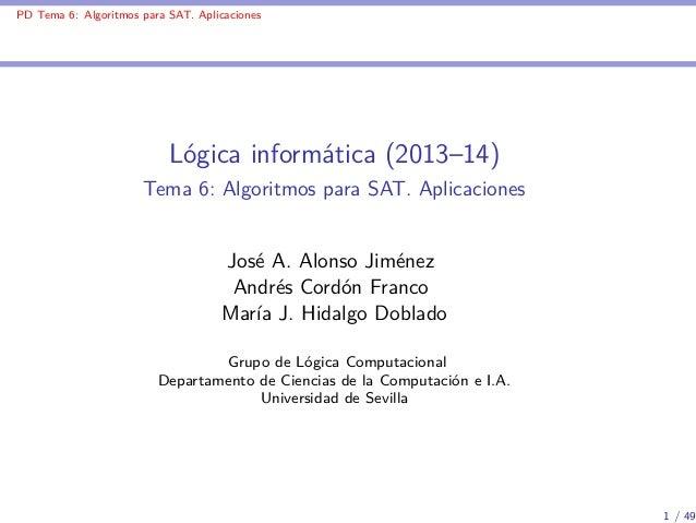 PD Tema 6: Algoritmos para SAT. Aplicaciones  Lógica informática (2013–14) Tema 6: Algoritmos para SAT. Aplicaciones  José...