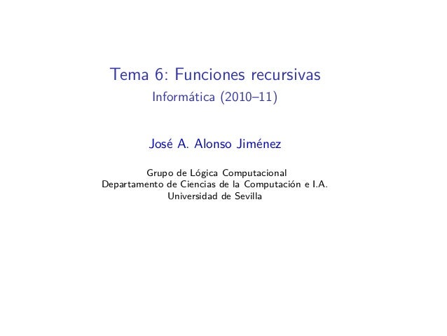 Tema 6: Funciones recursivas Informática (2010–11) José A. Alonso Jiménez Grupo de Lógica Computacional Departamento de Ci...
