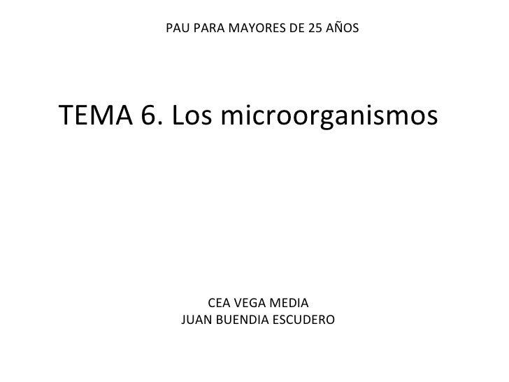 TEMA 6. Los microorganismos  PAU PARA MAYORES DE 25 AÑOS CEA VEGA MEDIA JUAN BUENDIA ESCUDERO