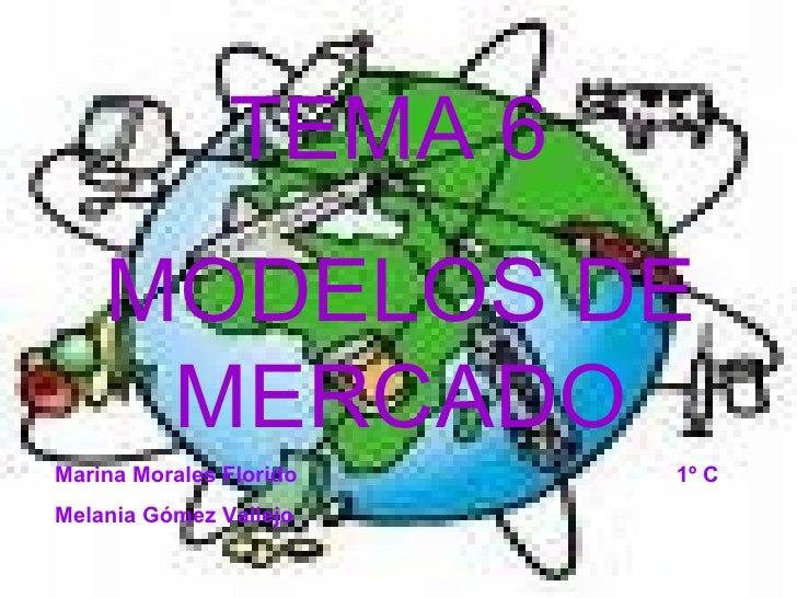 TEMA 6  MODELOS DE MERCADO Marina Morales Florido  1º C Melania Gómez Vallejo