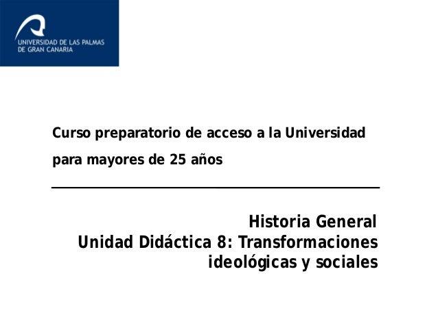 Curso preparatorio de acceso a la Universidad para mayores de 25 años Historia General Unidad Didáctica 8: Transformacione...