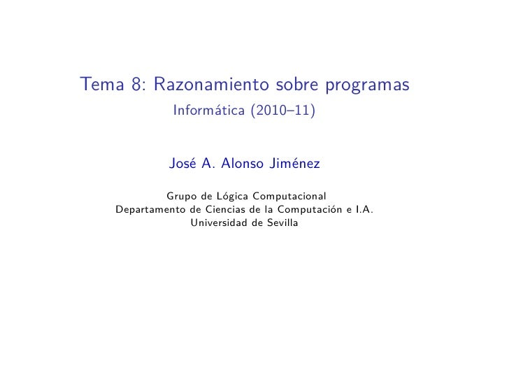 Tema 8: Razonamiento sobre programas             Informática (2010–11)             José A. Alonso Jiménez           Grupo ...