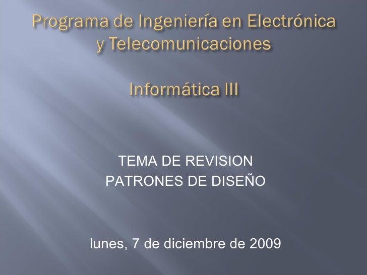 <ul><li>TEMA DE REVISION </li></ul><ul><li>PATRONES DE DISEÑO </li></ul><ul><li>domingo, 7 de junio de 2009 </li></ul>