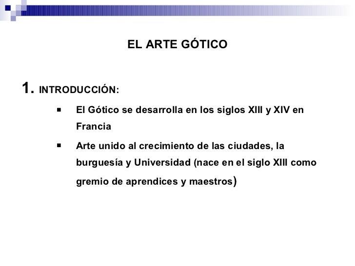 EL ARTE GÓTICO <ul><li>1.  INTRODUCCIÓN: </li></ul><ul><ul><ul><li>El Gótico se desarrolla en los siglos XIII y XIV en Fra...
