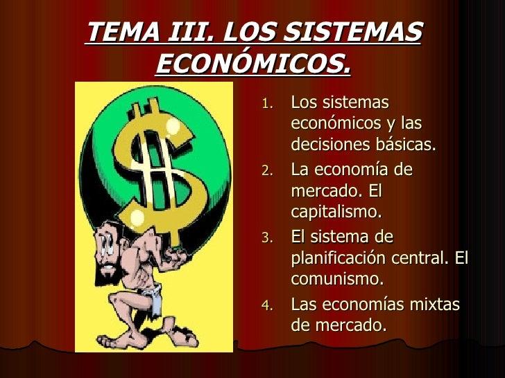TEMA III. LOS SISTEMAS ECONÓMICOS. <ul><li>Los sistemas económicos y las decisiones básicas. </li></ul><ul><li>La economía...
