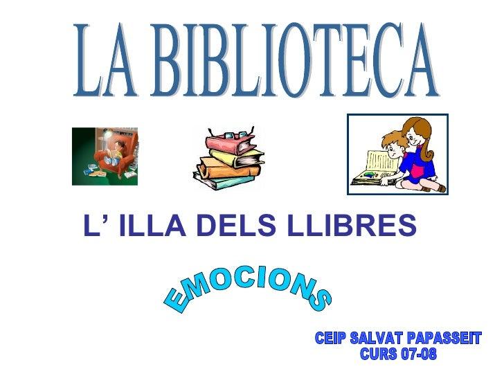LA BIBLIOTECA L' ILLA DELS LLIBRES   CEIP SALVAT PAPASSEIT CURS 07-08 EMOCIONS
