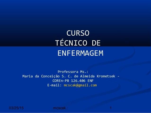 03/25/15 1mcscak.: CURSO TÉCNICO DE ENFERMAGEM Professora Ms.: Maria da Conceição S. C. de Almeida Krometsek - COREn-PB 12...