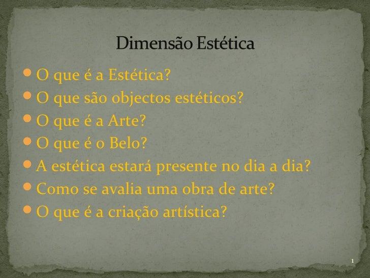 O que é a Estética?O que são objectos estéticos?O que é a Arte?O que é o Belo?A estética estará presente no dia a dia...
