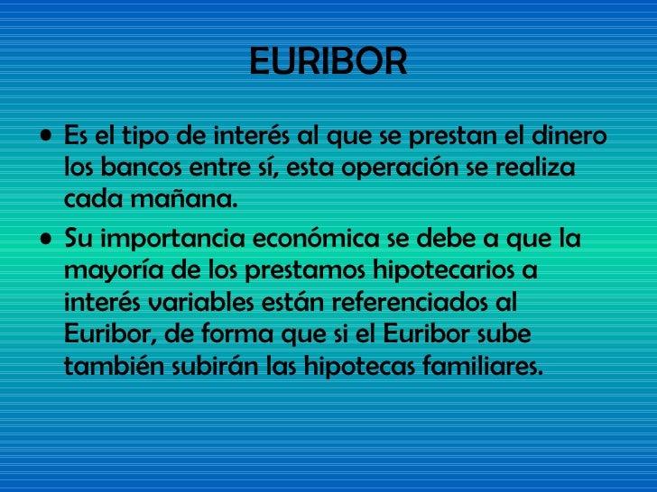 EURIBOR <ul><li>Es el tipo de interés al que se prestan el dinero los bancos entre sí, esta operación se realiza cada maña...