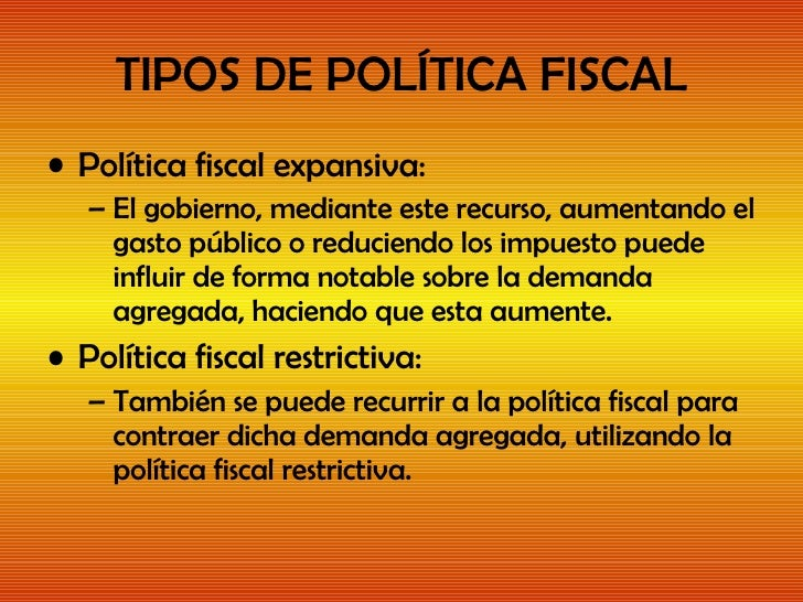 TIPOS DE POLÍTICA FISCAL <ul><li>Política fiscal expansiva: </li></ul><ul><ul><li>El gobierno, mediante este recurso, aume...