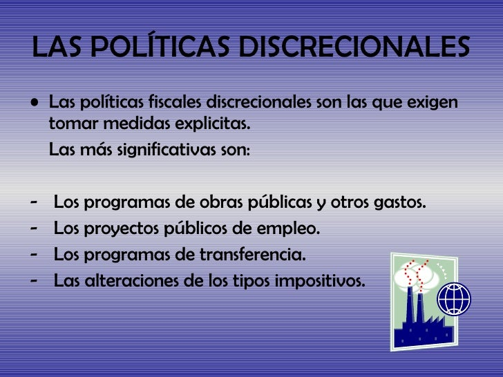 LAS POLÍTICAS DISCRECIONALES <ul><li>Las políticas fiscales discrecionales son las que exigen tomar medidas explicitas. </...