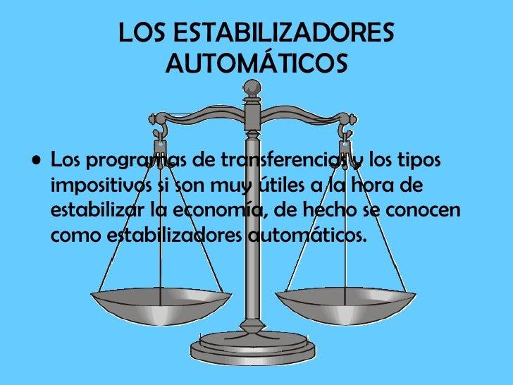 LOS ESTABILIZADORES AUTOMÁTICOS <ul><li>Los programas de transferencias y los tipos impositivos si son muy útiles a la hor...