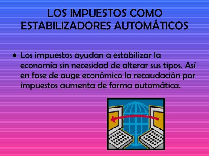 LOS IMPUESTOS COMO ESTABILIZADORES AUTOMÁTICOS <ul><li>Los impuestos ayudan a estabilizar la economía sin necesidad de alt...