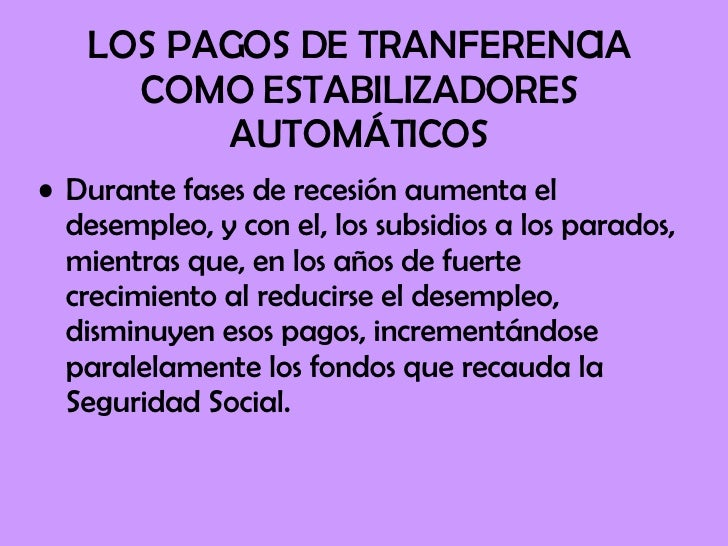 LOS PAGOS DE TRANFERENCIA COMO ESTABILIZADORES AUTOMÁTICOS <ul><li>Durante fases de recesión aumenta el desempleo, y con e...