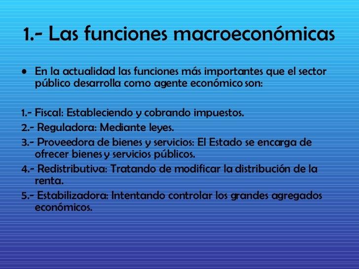 1.- Las funciones macroeconómicas <ul><li>En la actualidad las funciones más importantes que el sector público desarrolla ...