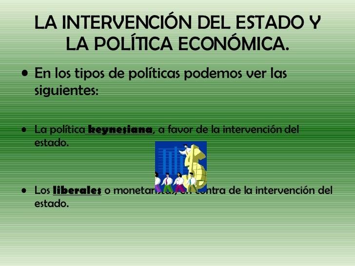 LA INTERVENCIÓN DEL ESTADO Y LA POLÍTICA ECONÓMICA. <ul><li>En los tipos de políticas podemos ver las siguientes: </li></u...