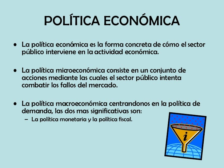 POLÍTICA ECONÓMICA <ul><li>La política económica es la forma concreta de cómo el sector público interviene en la actividad...