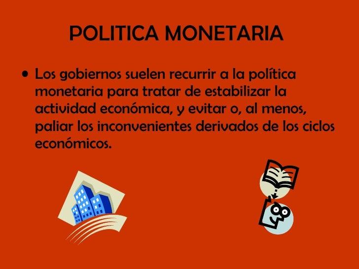 POLITICA MONETARIA   <ul><li>Los gobiernos suelen recurrir a la política monetaria para tratar de estabilizar la actividad...