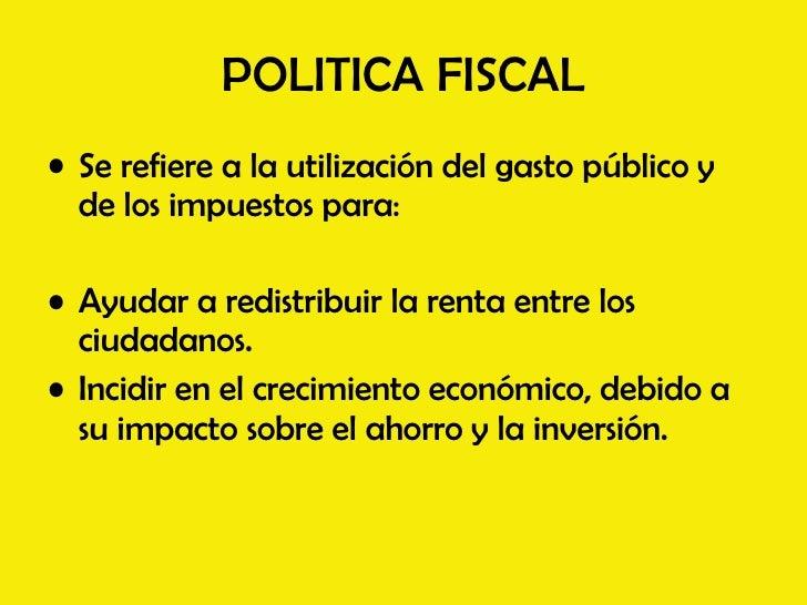 POLITICA FISCAL <ul><li>Se refiere a la utilización del gasto público y de los impuestos para: </li></ul><ul><li>Ayudar a ...