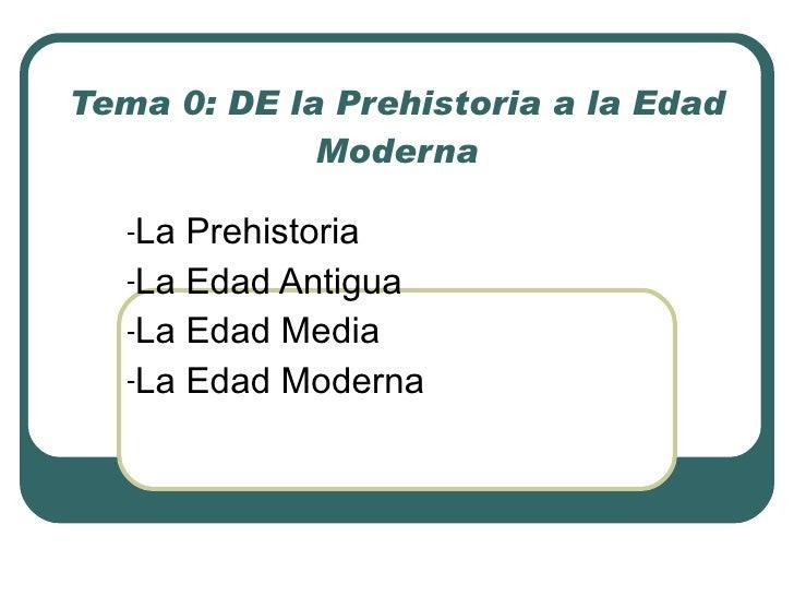 Tema 0: DE la Prehistoria a la Edad Moderna <ul><li>La Prehistoria </li></ul><ul><li>La Edad Antigua </li></ul><ul><li>La ...