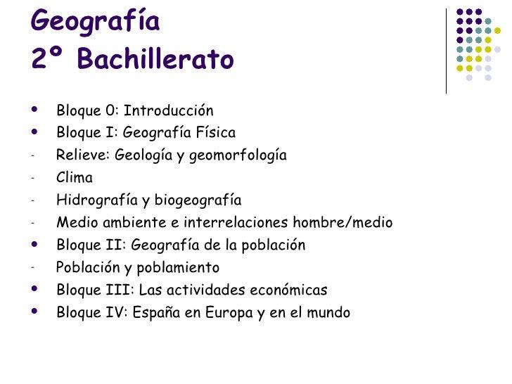 Geografía 2º Bachillerato <ul><li>Bloque 0: Introducción </li></ul><ul><li>Bloque I: Geografía Física </li></ul><ul><li>Re...