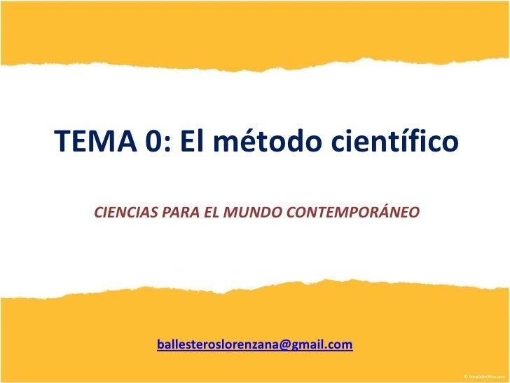 TEMA 0: El método científico  CIENCIAS PARA EL MUNDO CONTEMPORÁNEO        ballesteroslorenzana@gmail.com