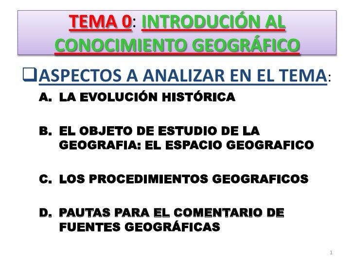 TEMA 0: INTRODUCIÓN AL CONOCIMIENTO GEOGRÁFICO<br /><ul><li>ASPECTOS A ANALIZAR EN EL TEMA:</li></ul>LA EVOLUCIÓN HISTÓRIC...