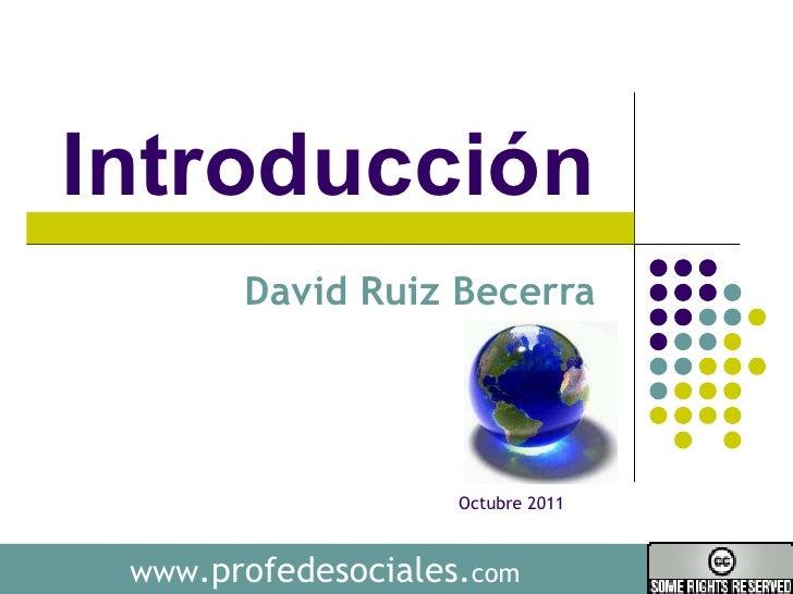 Introducción  David Ruiz Becerra  www .profedesociales. com Octubre 2011