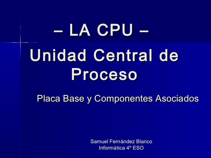 – LA CPU –Unidad Central de    ProcesoPlaca Base y Componentes Asociados           Samuel Fernández Blanco             Inf...