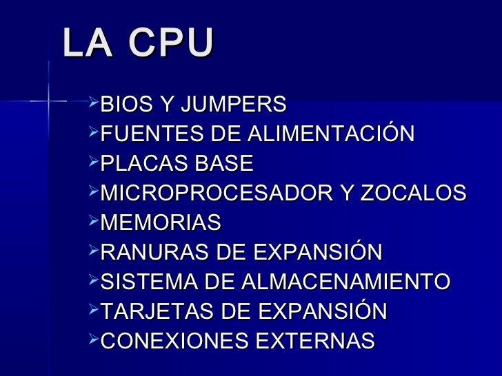 LA CPUBIOS Y JUMPERSFUENTES DE ALIMENTACIÓNPLACAS BASEMICROPROCESADOR Y ZOCALOSMEMORIASRANURAS DE EXPANSIÓNSISTEMA ...