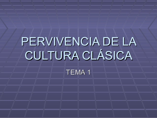 PERVIVENCIA DE LACULTURA CLÁSICA      TEMA 1