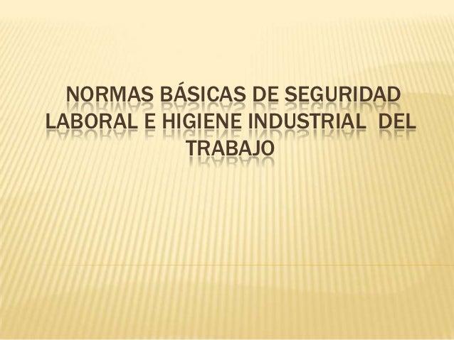 NORMAS BÁSICAS DE SEGURIDADLABORAL E HIGIENE INDUSTRIAL DEL            TRABAJO