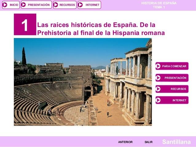 HISTORIA DE ESPAÑA TEMA 1 RECURSOS INTERNETPRESENTACIÓN Santillana INICIO SALIRSALIRANTERIORANTERIOR 1 Las raíces históric...