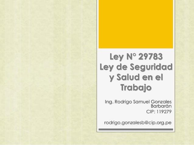 Ley N° 29783 Ley de Seguridad y Salud en el Trabajo Ing. Rodrigo Samuel Gonzales Barbarán CIP: 119279 rodrigo.gonzalesb@ci...
