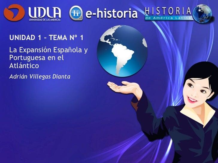UNIDAD 1 – TEMA Nº 1 La Expansión Española y Portuguesa en el Atlántico Adrián Villegas Dianta