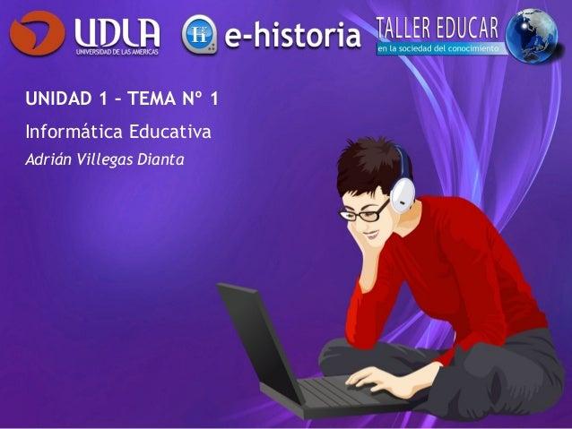 UNIDAD 1 – TEMA Nº 1 Informática Educativa Adrián Villegas Dianta