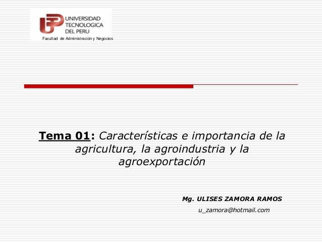 Tema 01: Características e importancia de la agricultura, la agroindustria y la agroexportación Mg. ULISES ZAMORA RAMOS Fa...