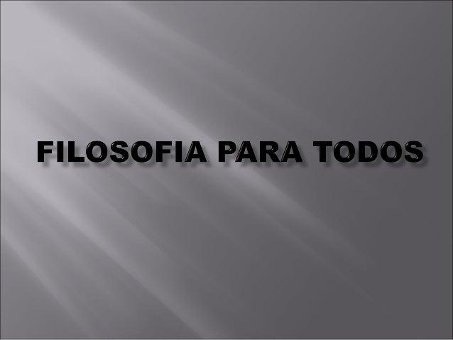 A FILOSOFIA É PARAA FILOSOFIA É PARA TODOSTODOS OBJETIVOSOBJETIVOS DESCOBRIR E DESVELAR COMO A FILOSOFIA ESTÁ LIGADA A TOD...