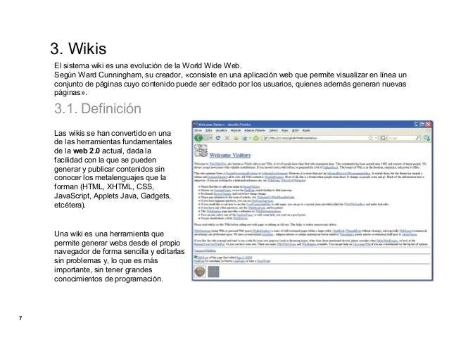3. Wikis    El sistema wiki es una evolución de la World Wide Web.    Según Ward Cunningham, su creador, «consiste en una ...