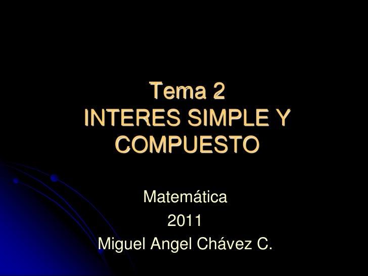 Tema 2INTERES SIMPLE Y COMPUESTO<br />Matemática<br />2011<br />Miguel Angel Chávez C.<br />