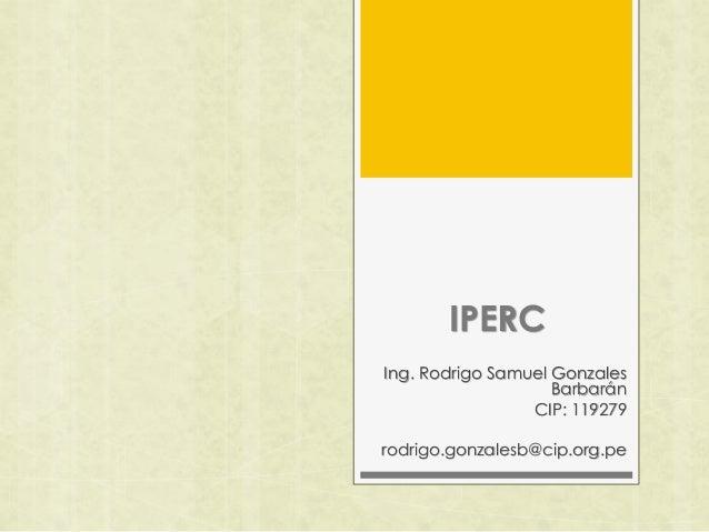 IPERC Ing. Rodrigo Samuel Gonzales Barbarán CIP: 119279 rodrigo.gonzalesb@cip.org.pe